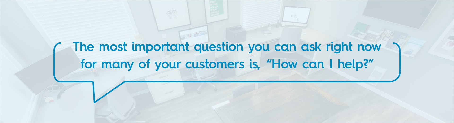 "The most important question you can ask right now for many of your customers is, ""How can I help?"""
