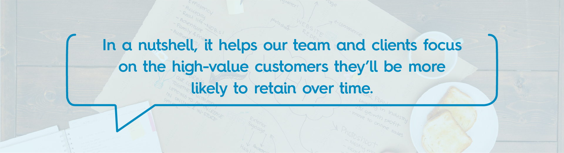 In a nutshell, it helps our team and clients focus on the high-value customers they'll be more likely to retain over time.